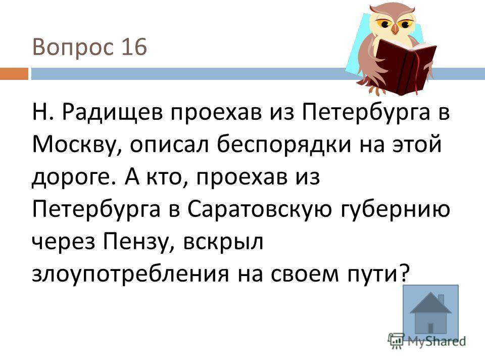 Вопрос 16 Н. Радищев проехав из Петербурга в Москву, описал беспорядки на этой дороге. А кто, проехав из Петербурга в Саратовскую губернию через Пензу, вскрыл злоупотребления на своем пути ?