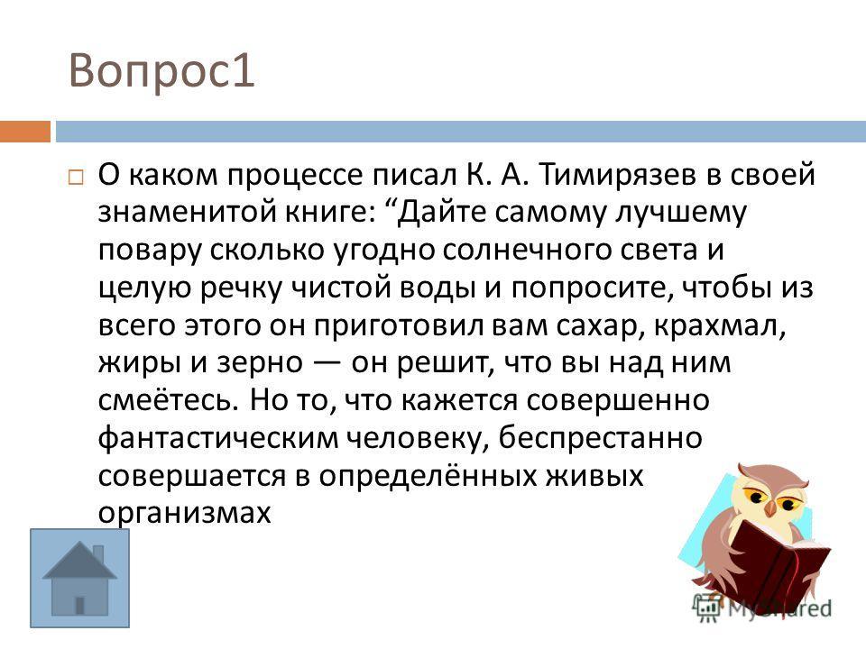 Вопрос 1 О каком процессе писал К. А. Тимирязев в своей знаменитой книге : Дайте самому лучшему повару сколько угодно солнечного света и целую речку чистой воды и попросите, чтобы из всего этого он приготовил вам сахар, крахмал, жиры и зерно он решит