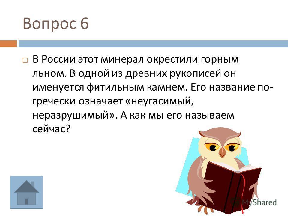 Вопрос 6 В России этот минерал окрестили горным льном. В одной из древних рукописей он именуется фитильным камнем. Его название по - гречески означает « неугасимый, неразрушимый ». А как мы его называем сейчас ?