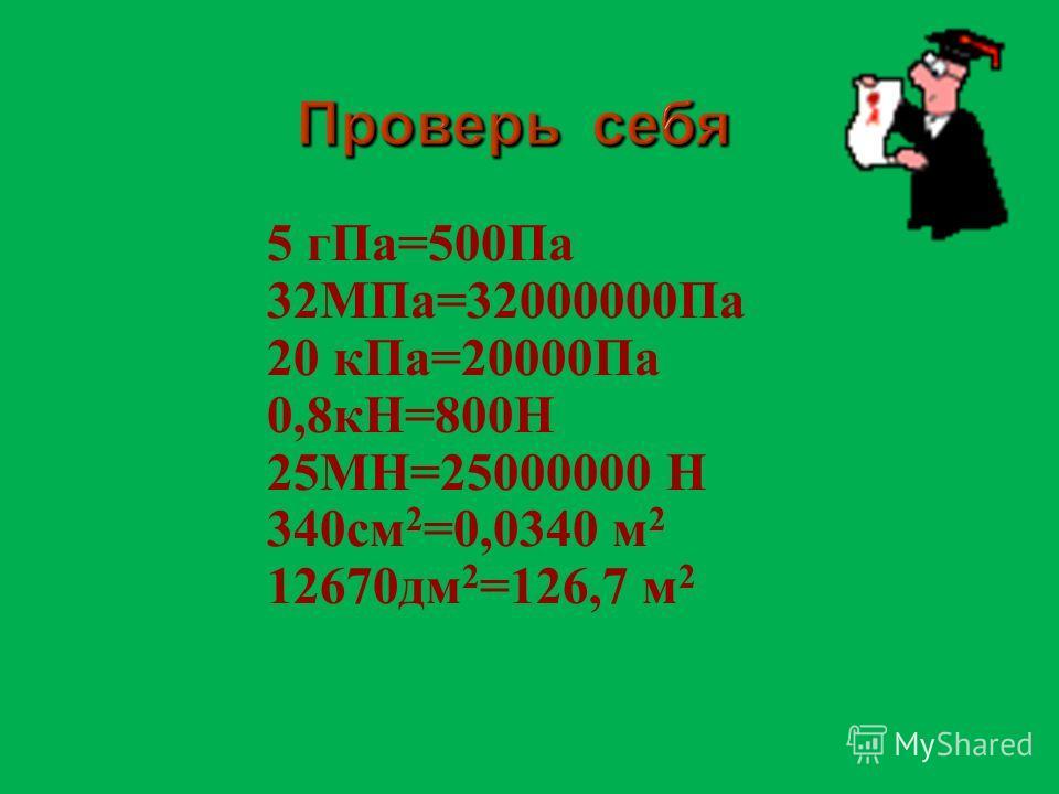 5 г Па =500 Па 32 МПа =32000000 Па 20 к Па =20000 Па 0,8 кН =800 Н 25 МН =25000000 Н 340 см 2 =0,0340 м 2 12670 дм 2 =126,7 м 2