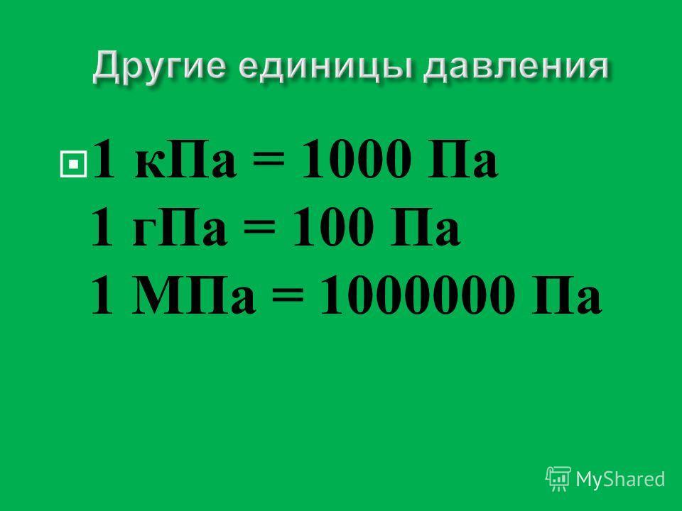 1 к Па = 1000 Па 1 г Па = 100 Па 1 МПа = 1000000 Па