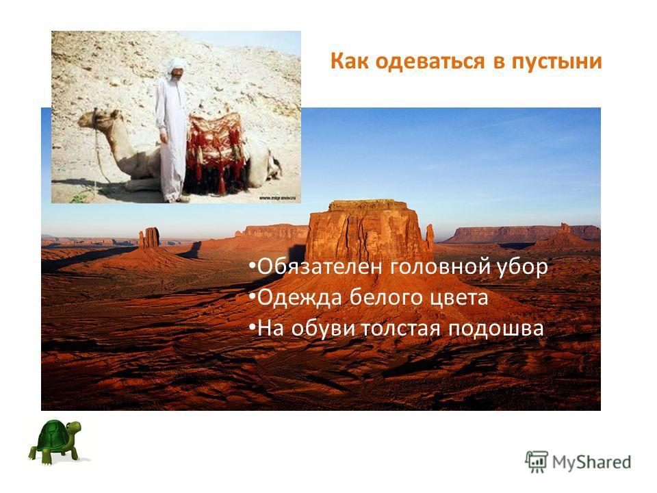Как одеваться в пустыни Обязателен головной убор Одежда белого цвета На обуви толстая подошва