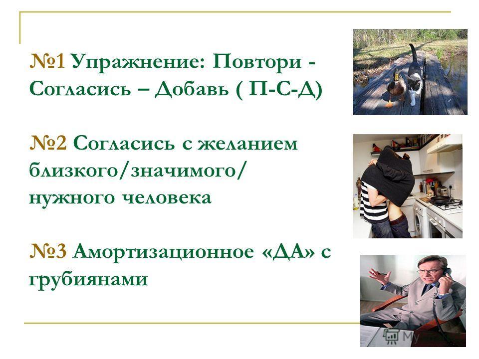1 Упражнение: Повтори - Согласись – Добавь ( П-С-Д) 2 Согласись с желанием близкого/значимого/ нужного человека 3 Амортизационное «ДА» с грубиянами