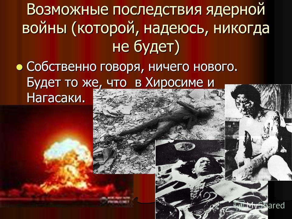 Возможные последствия ядерной войны (которой, надеюсь, никогда не будет) Собственно говоря, ничего нового. Будет то же, что в Хиросиме и Нагасаки. Собственно говоря, ничего нового. Будет то же, что в Хиросиме и Нагасаки.
