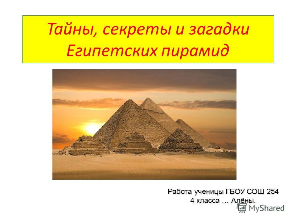 Тайны, секреты и загадки Египетских пирамид Работа ученицы ГБОУ СОШ 254 4 класса … Алёны.