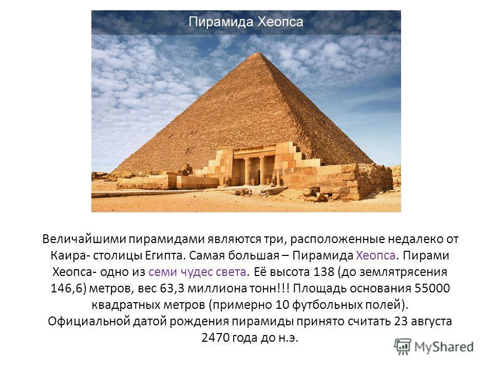 Величайшими пирамидами являются три, расположенные недалеко от Каира- столицы Египта. Самая большая – Пирамида Хеопса. Пирами Хеопса- одно из семи чудес света. Её высота 138 (до землетрясения 146,6) метров, вес 63,3 миллиона тонн!!! Площадь основания
