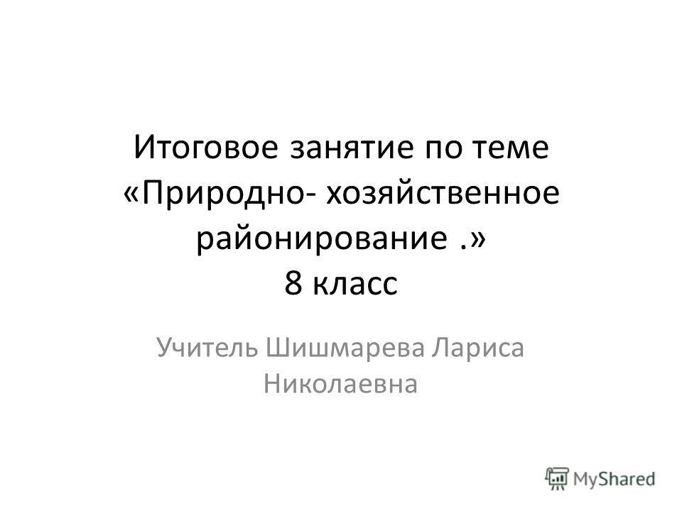 Итоговое занятие по теме «Природно- хозяйственное районирование.» 8 класс Учитель Шишмарева Лариса Николаевна
