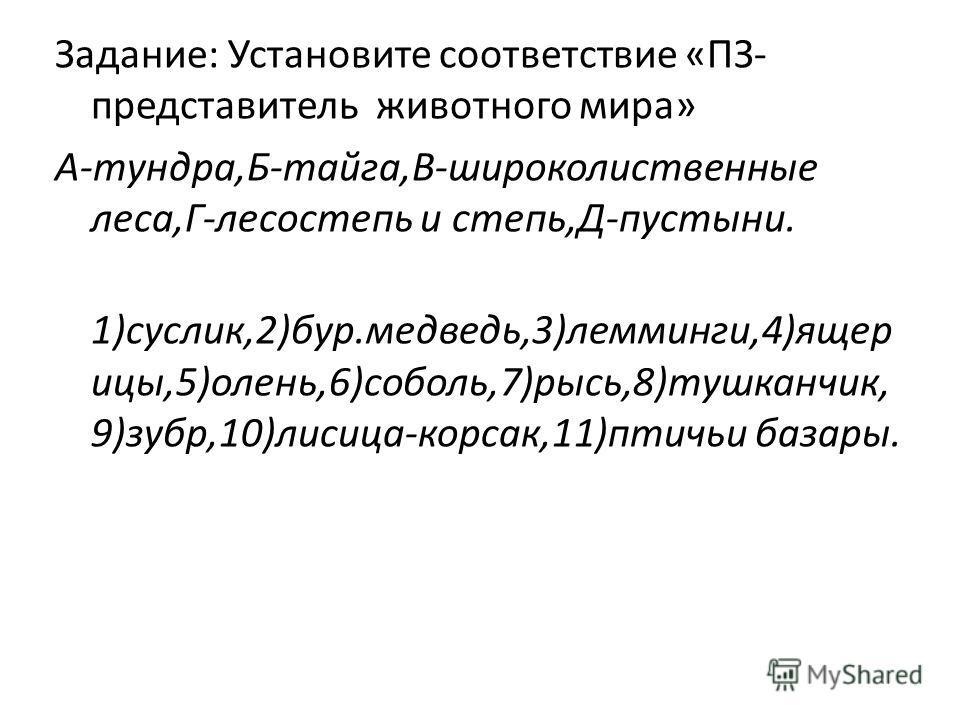 Задание: Установите соответствие «ПЗ- представитель животного мира» А-тундра,Б-тайга,В-широколиственные леса,Г-лесостепь и степь,Д-пустыни. 1)суслик,2)бур.медведь,3)лемминги,4)ящерицы,5)олень,6)соболь,7)рысь,8)тушканчик, 9)зубр,10)лисица-корсак,11)пт