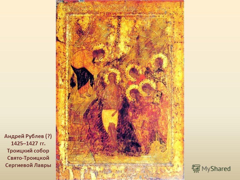 Андрей Рублев (?) 1425–1427 гг. Троицкий собор Свято-Троицкой Сергиевой Лавры