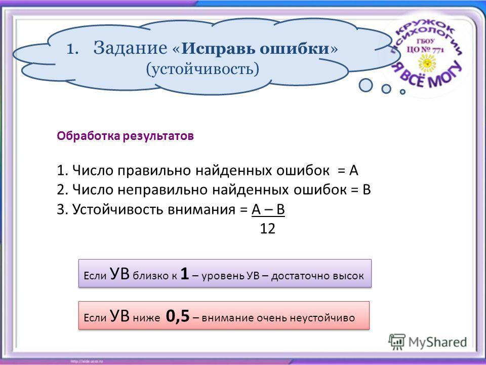1. Задание «Исправь ошибки» (устойчивость) Обработка результатов 1. Число правильно найденных ошибок = А 2. Число неправильно найденных ошибок = В 3. Устойчивость внимания = А – В 12 Если УВ близко к 1 – уровень УВ – достаточно высок Если УВ ниже 0,5