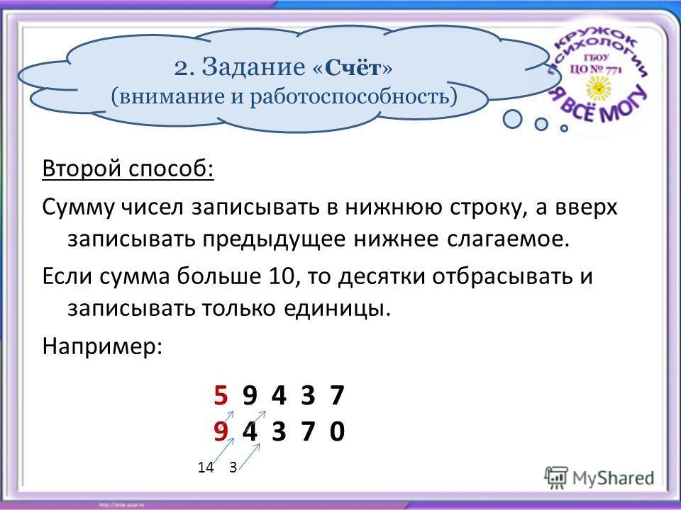 2. Задание «Счёт» (внимание и работоспособность) Второй способ: Сумму чисел записывать в нижнюю строку, а вверх записывать предыдущее нижнее слагаемое. Если сумма больше 10, то десятки отбрасывать и записывать только единицы. Например: 5 9 4 3 7 9 4