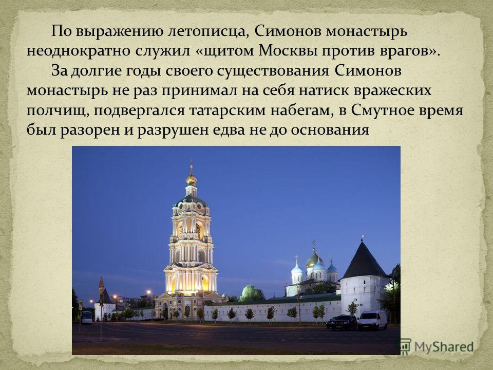 По выражению летописца, Симонов монастырь неоднократно служил «щитом Москвы против врагов». За долгие годы своего существования Симонов монастырь не раз принимал на себя натиск вражеских полчищ, подвергался татарским набегам, в Смутное время был разо