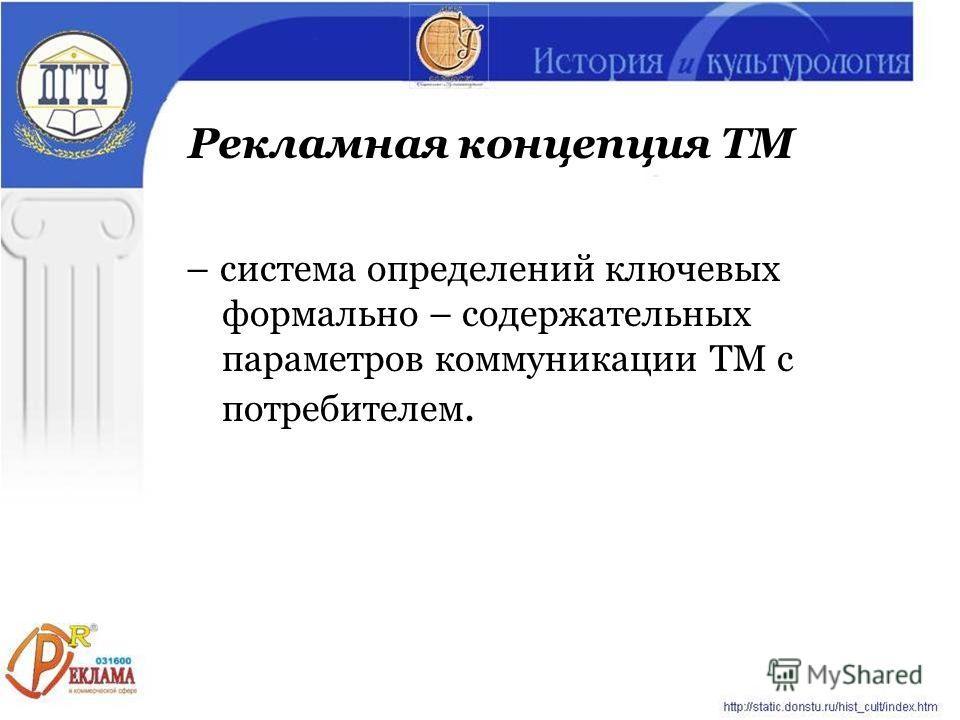 – система определений ключевых формально – содержательных параметров коммуникации ТМ с потребителем. Рекламная концепция ТМ