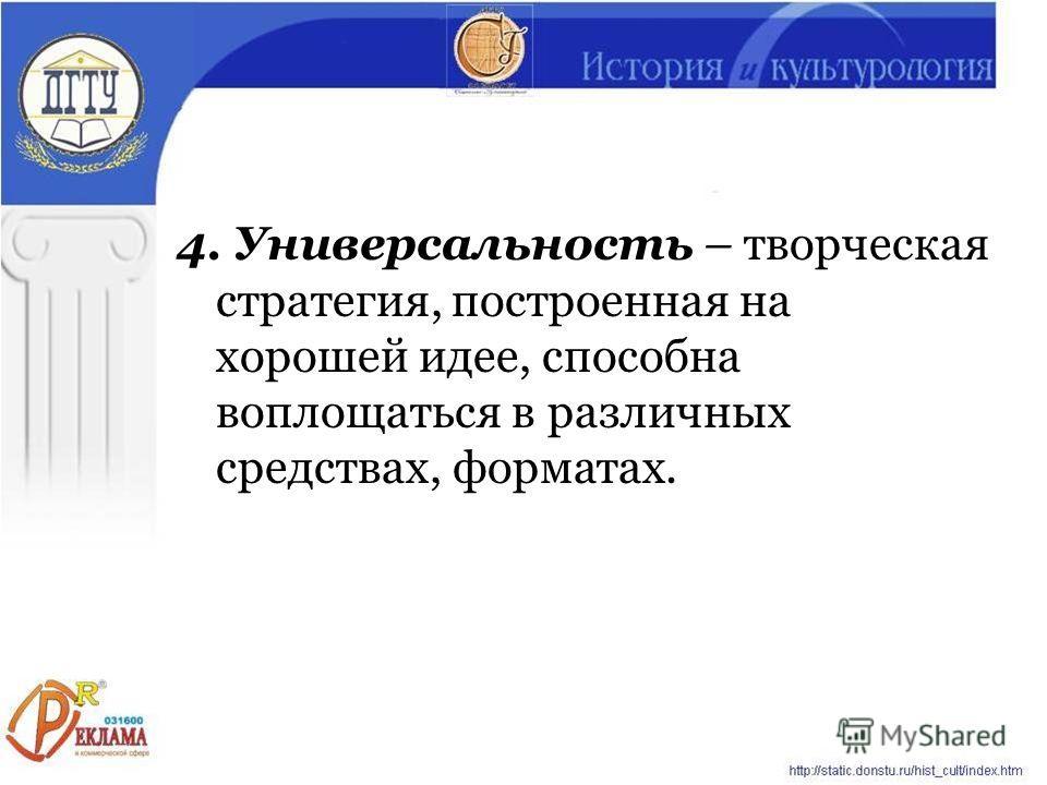 4. Универсальность – творческая стратегия, построенная на хорошей идее, способна воплощаться в различных средствах, форматах.