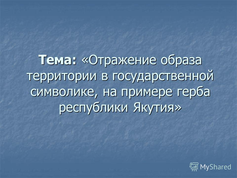Тема: «Отражение образа территории в государственной символике, на примере герба республики Якутия»