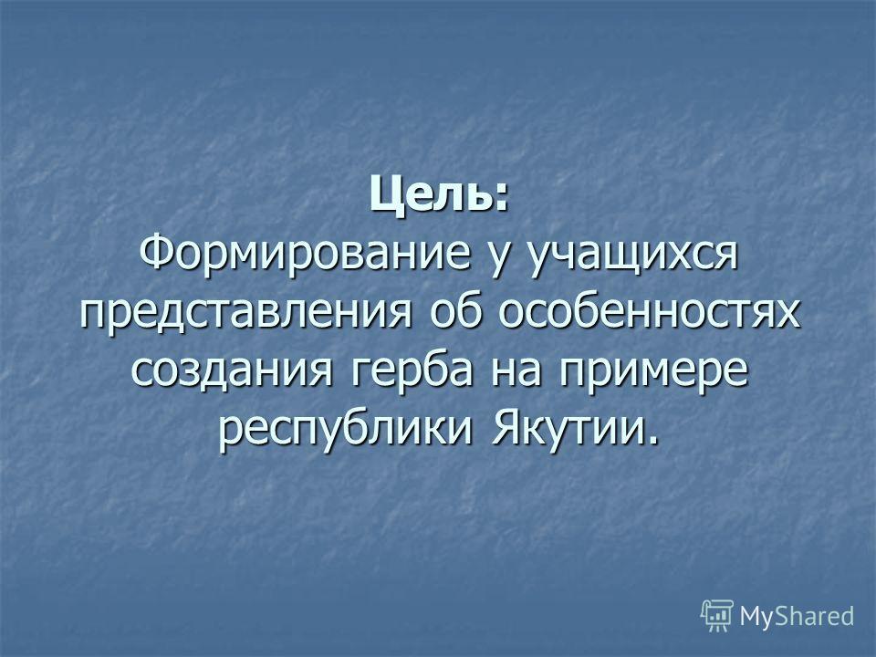 Цель: Формирование у учащихся представления об особенностях создания герба на примере республики Якутии.