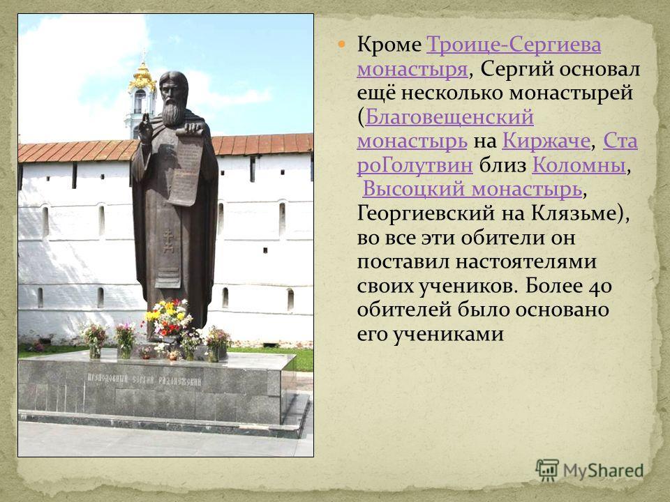 Кроме Троице-Сергиева монастыря, Сергий основал ещё несколько монастырей (Благовещенский монастырь на Киржаче, Ста ро Голутвин близ Коломны, Высоцкий монастырь, Георгиевский на Клязьме), во все эти обители он поставил настоятелями своих учеников. Бол