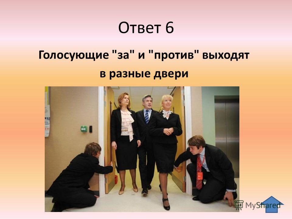 Ответ 6 Голосующие за и против выходят в разные двери