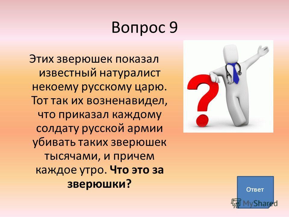 Вопрос 9 Этих зверюшек показал известный натуралист некоему русскому царю. Тот так их возненавидел, что приказал каждому солдату русской армии убивать таких зверюшек тысячами, и причем каждое утро. Что это за зверюшки? Ответ