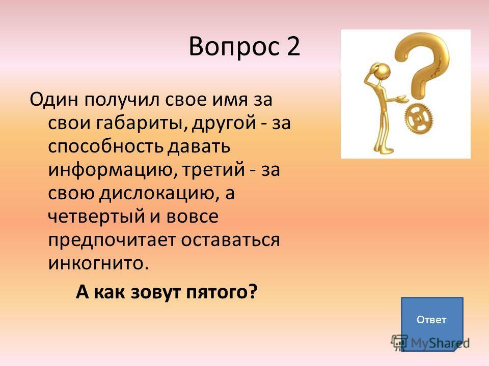 Вопрос 2 Один получил свое имя за свои габариты, другой - за способность давать информацию, третий - за свою дислокацию, а четвертый и вовсе предпочитает оставаться инкогнито. А как зовут пятого? Ответ