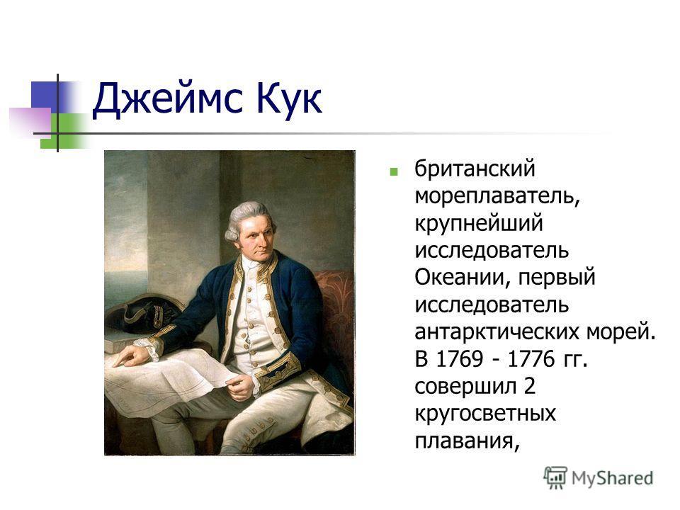 Джеймс Кук британский мореплаватель, крупнейший исследователь Океании, первый исследователь антарктических морей. В 1769 - 1776 гг. совершил 2 кругосветных плавания,