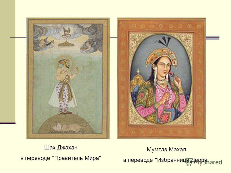 Шах-Джахан в переводе Правитель Мира Мумтаз-Махал в переводе Избранница Двора