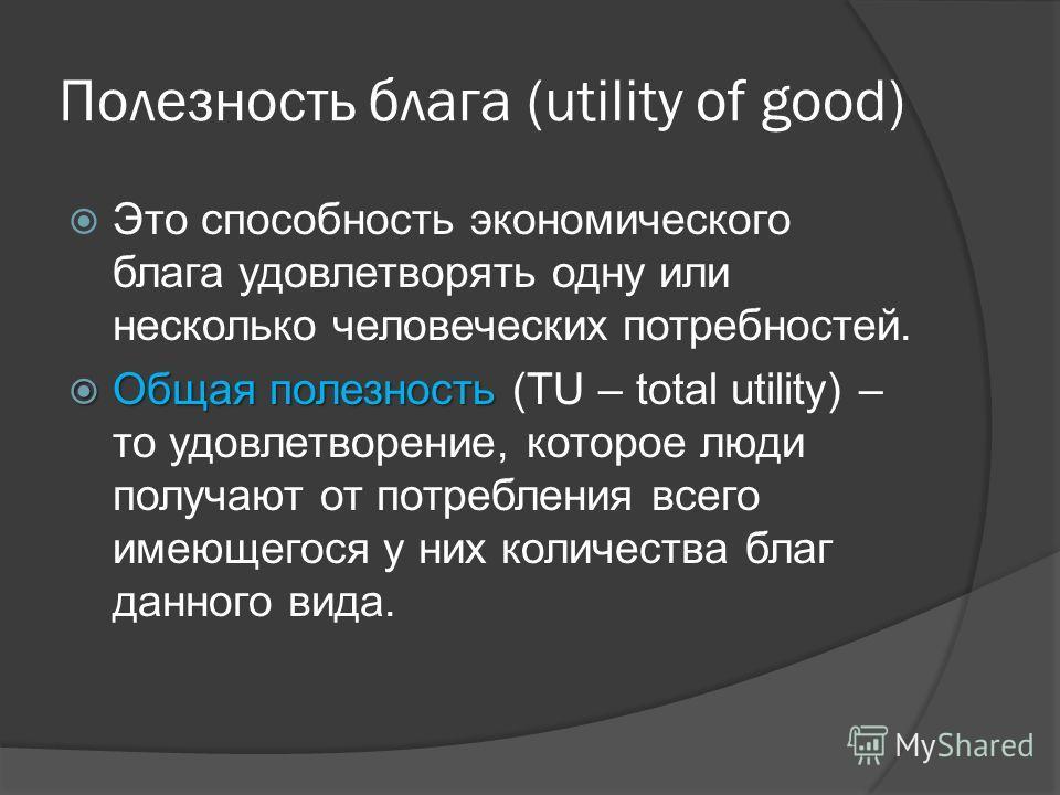 Полезность блага (utility of good) Это способность экономического блага удовлетворять одну или несколько человеческих потребностей. Общая полезность Общая полезность (TU – total utility) – то удовлетворение, которое люди получают от потребления всего