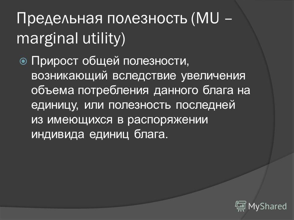 Предельная полезность (MU – marginal utility) Прирост общей полезности, возникающий вследствие увеличения объема потребления данного блага на единицу, или полезность последней из имеющихся в распоряжении индивида единиц блага.