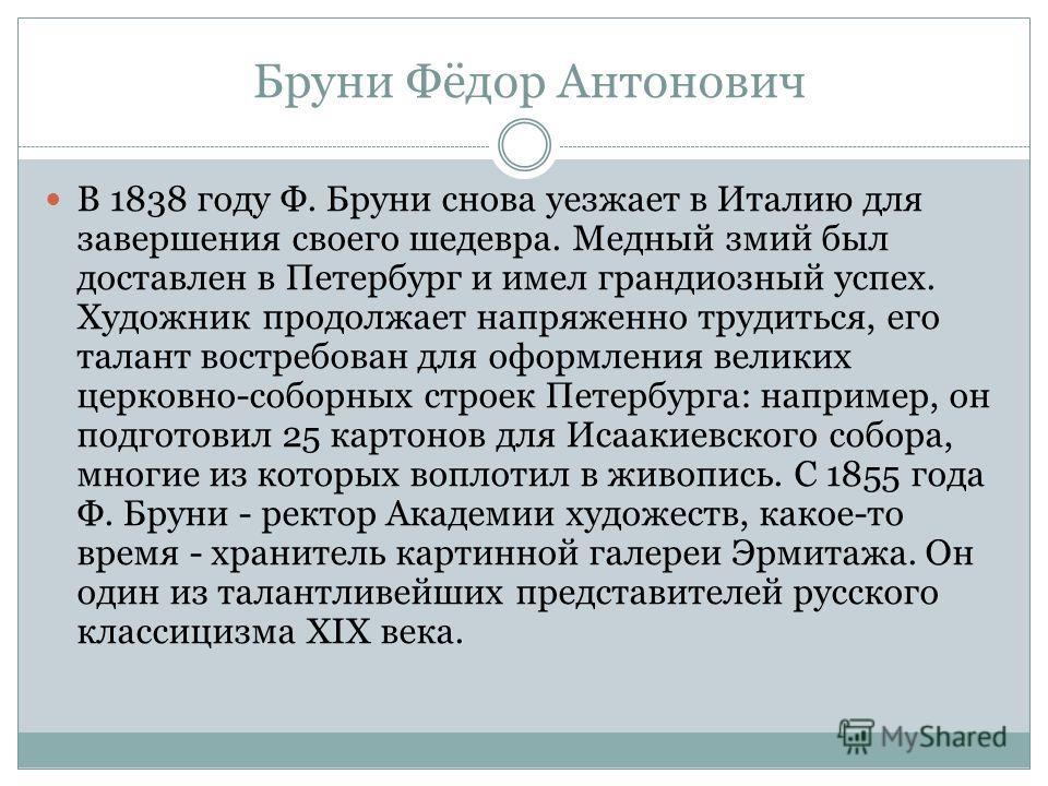 Бруни Фёдор Антонович В 1838 году Ф. Бруни снова уезжает в Италию для завершения своего шедевра. Медный змий был доставлен в Петербург и имел грандиозный успех. Художник продолжает напряженно трудиться, его талант востребован для оформления великих ц