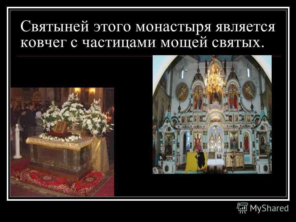 Святыней этого монастыря является ковчег с частицами мощей святых.