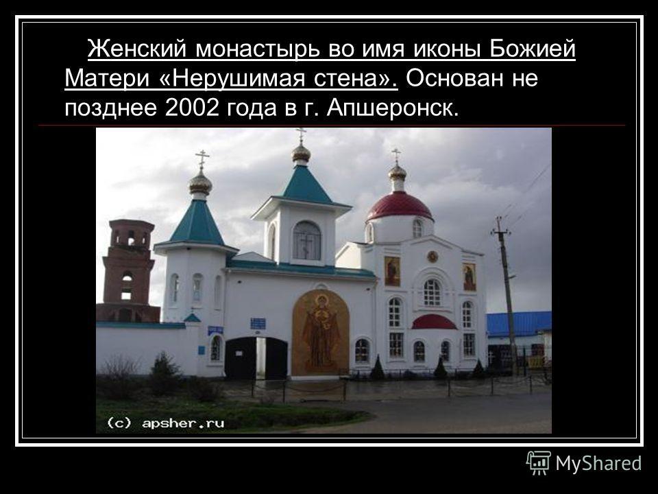 Женский монастырь во имя иконы Божией Матери «Нерушимая стена». Основан не позднее 2002 года в г. Апшеронск.