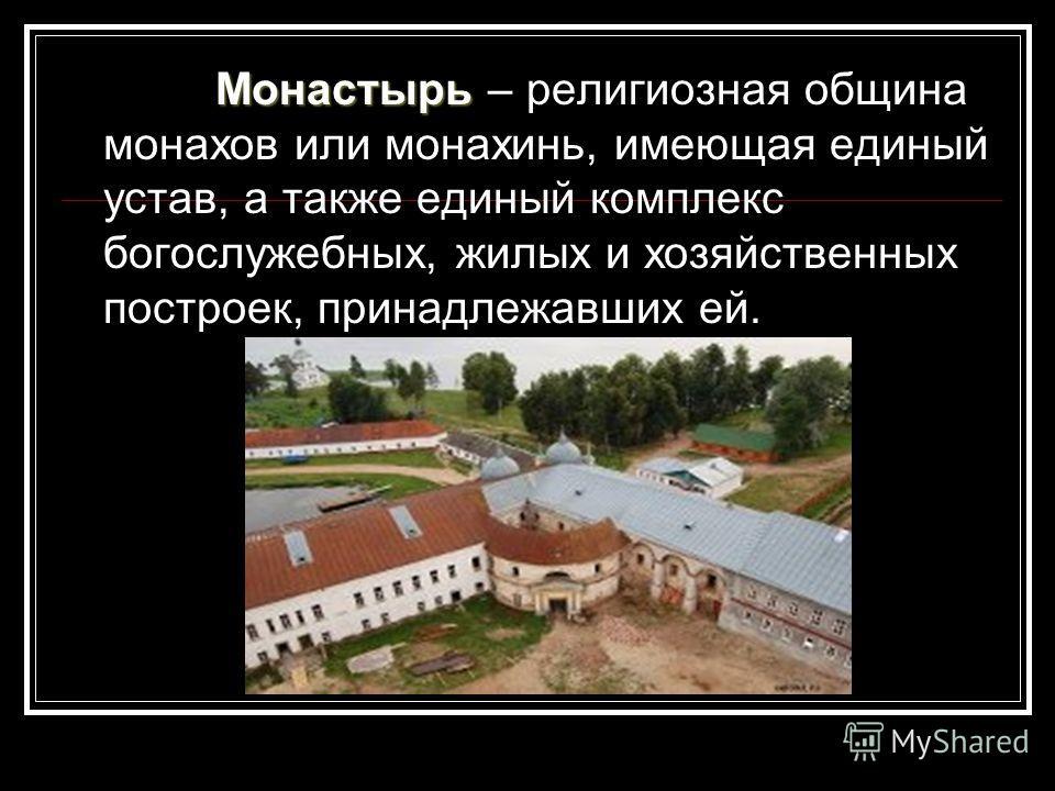 Монастырь Монастырь – религиозная община монахов или монахинь, имеющая единый устав, а также единый комплекс богослужебных, жилых и хозяйственных построек, принадлежавших ей.