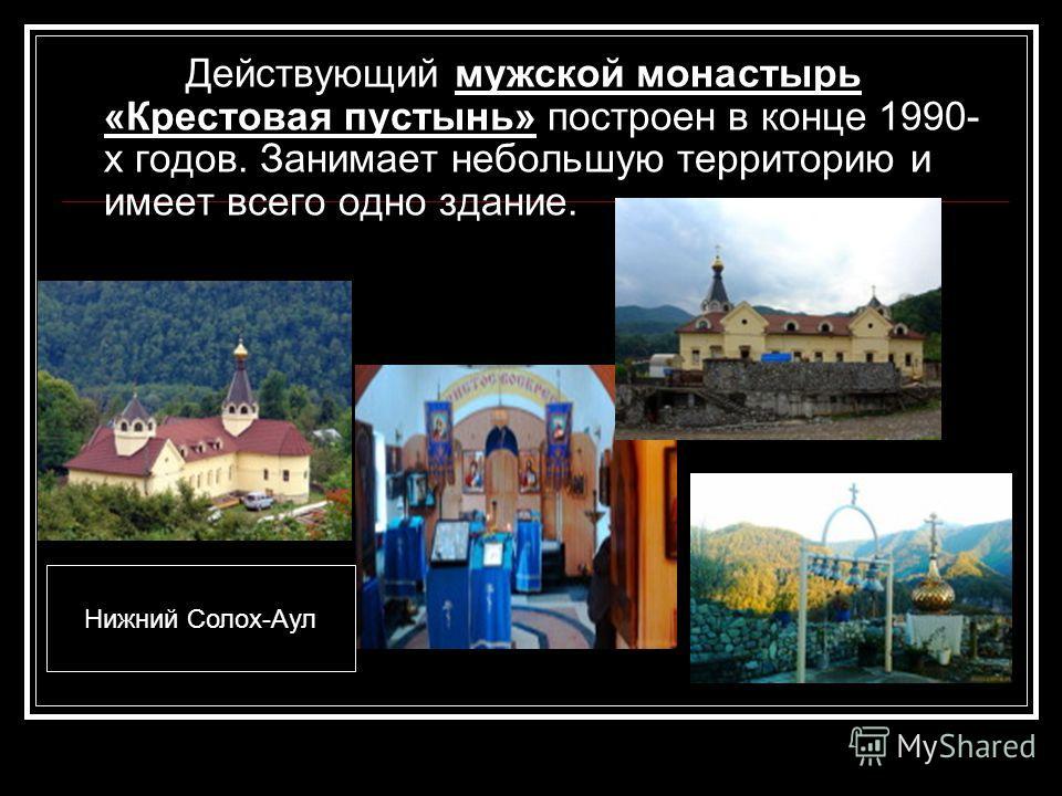 Действующий мужской монастырь «Крестовая пустынь» построен в конце 1990- х годов. Занимает небольшую территорию и имеет всего одно здание. Нижний Солох-Аул