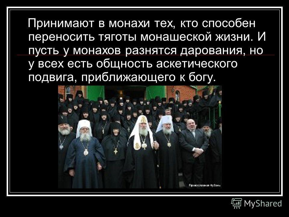 Принимают в монахи тех, кто способен переносить тяготы монашеской жизни. И пусть у монахов разнятся дарования, но у всех есть общность аскетического подвига, приближающего к богу.