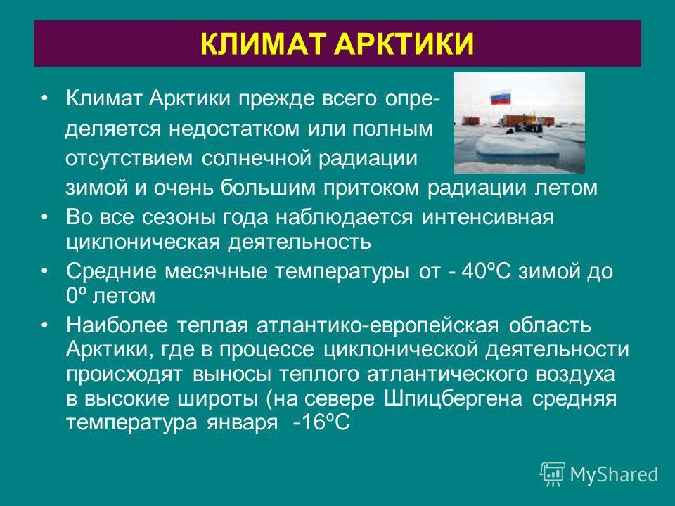 КЛИМАТ АРКТИКИ Климат Арктики прежде всего опре- деляется недостатком или полным отсутствием солнечной радиации зимой и очень большим притоком радиации летом Во все сезоны года наблюдается интенсивная циклоническая деятельность Средние месячные темпе