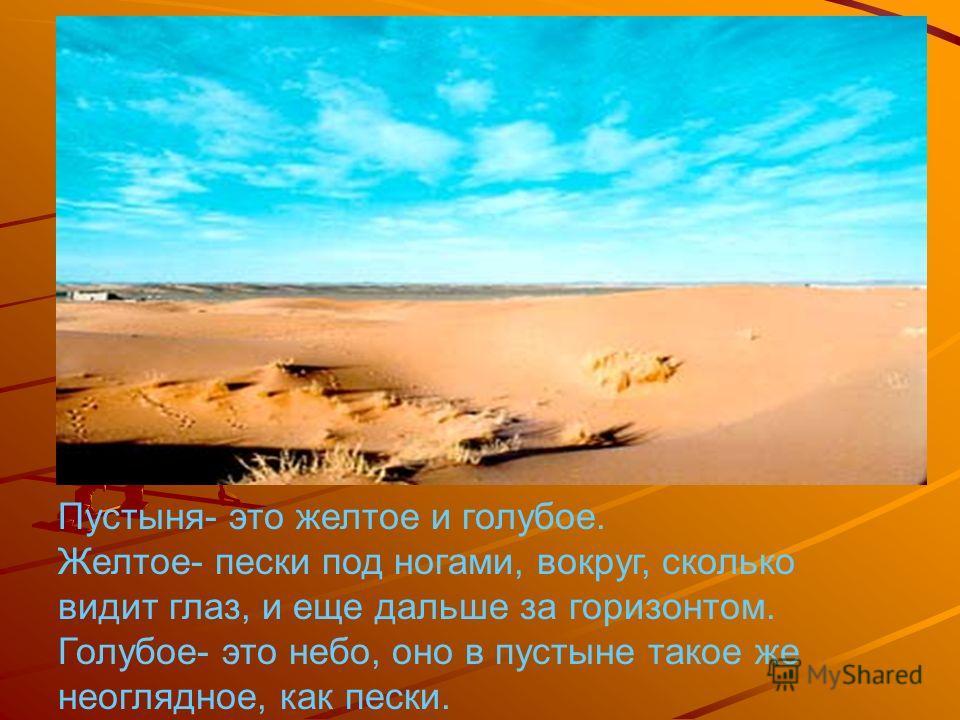 Пустыня- это желтое и голубое. Желтое- пески под ногами, вокруг, сколько видит глаз, и еще дальше за горизонтом. Голубое- это небо, оно в пустыне такое же неоглядное, как пески.