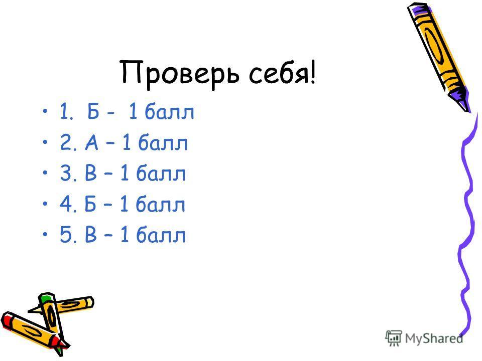 Проверь себя! 1. Б - 1 балл 2. А – 1 балл 3. В – 1 балл 4. Б – 1 балл 5. В – 1 балл