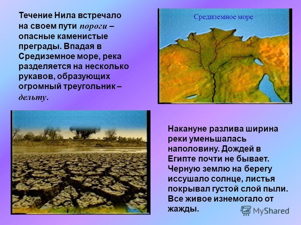 Течение Нила встречало на своем пути пороги – опасные каменистые преграды. Впадая в Средиземное море, река разделяется на несколько рукавов, образующих огромный треугольник – дельту. Средиземное море Накануне разлива ширина реки уменьшалась наполовин
