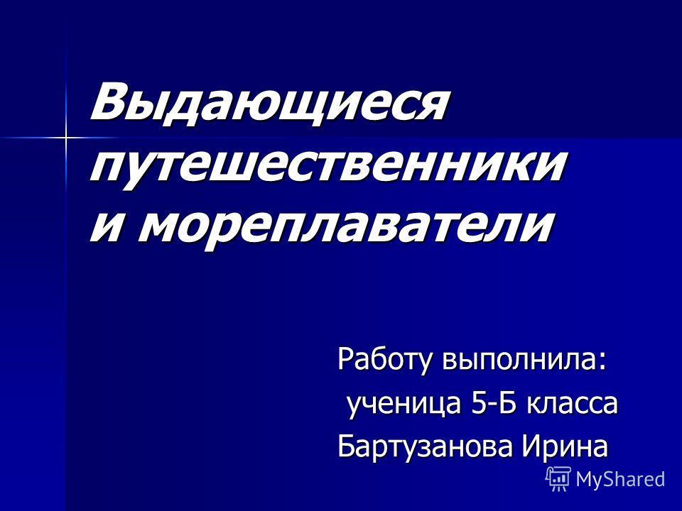 Выдающиеся путешественники и мореплаватели Работу выполнила: ученица 5-Б класса ученица 5-Б класса Бартузанова Ирина