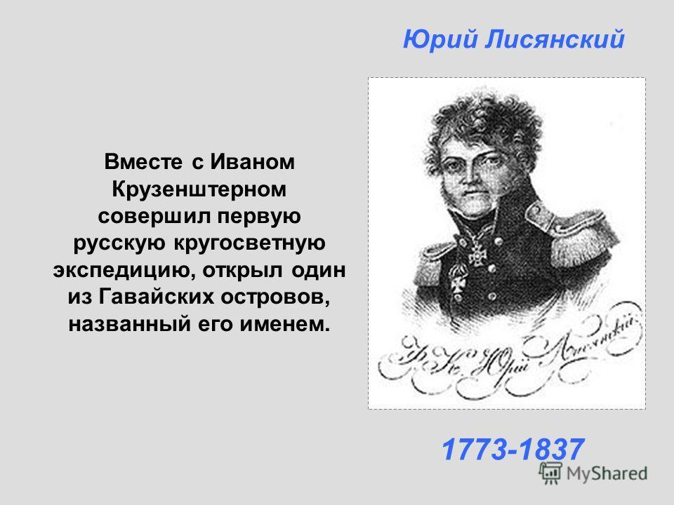 Вместе с Иваном Крузенштерном совершил первую русскую кругосветную экспедицию, открыл один из Гавайских островов, названный его именем. Юрий Лисянский 1773-1837