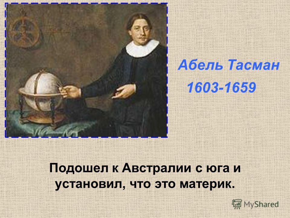 Подошел к Австралии с юга и установил, что это материк. Абель Тасман 1603-1659