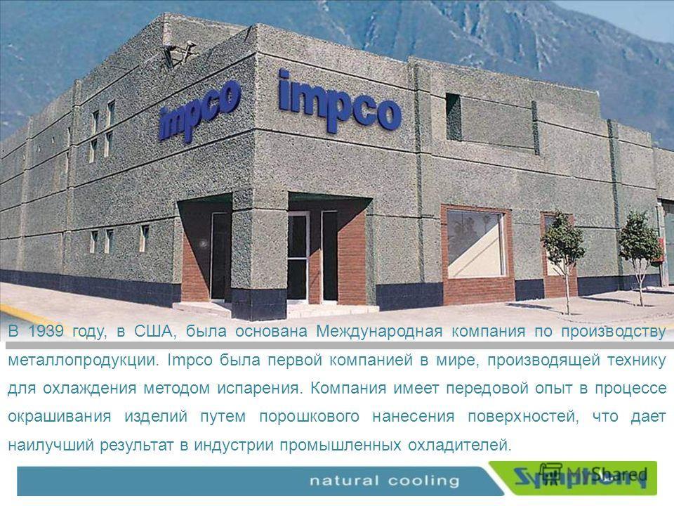 В 1939 году, в США, была основана Международная компания по производству металлопродукции. Impco была первой компанией в мире, производящей технику для охлаждения методом испарения. Компания имеет передовой опыт в процессе окрашивания изделий путем п