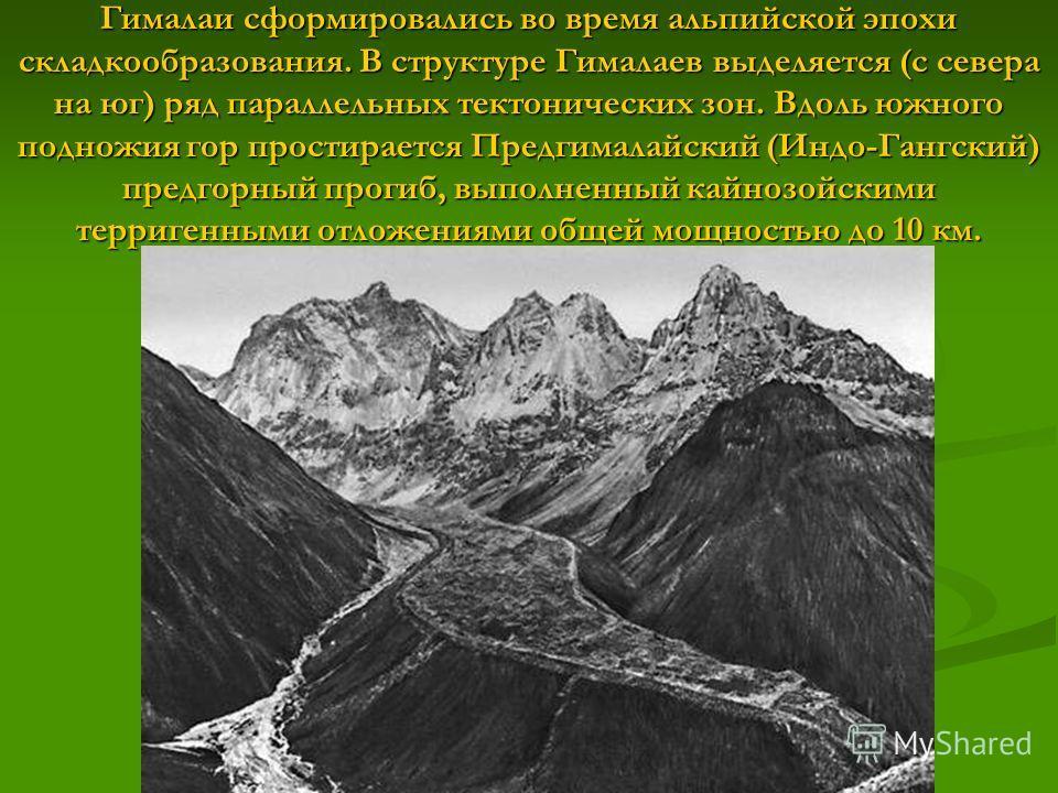 Гималаи сформировались во время альпийской эпохи складкообразования. В структуре Гималаев выделяется (с севера на юг) ряд параллельных тектонических зон. Вдоль южного подножия гор простирается Предгималайский (Индо-Гангский) предгорный прогиб, выполн