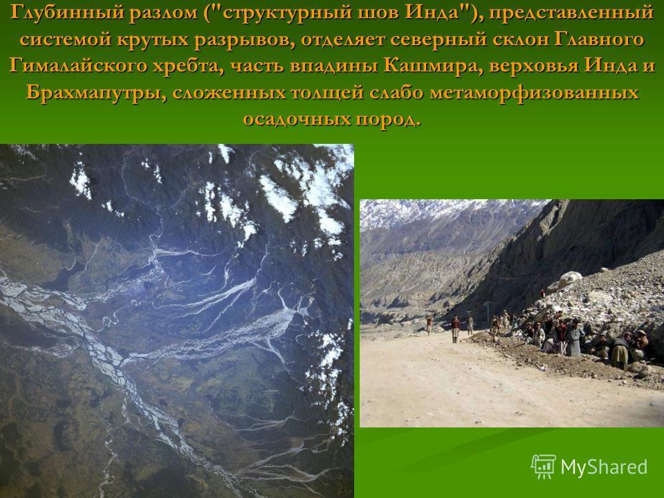 Глубинный разлом (структурный шов Инда), представленный системой крутых разрывов, отделяет северный склон Главного Гималайского хребта, часть впадины Кашмира, верховья Инда и Брахмапутры, сложенных толщей слабо метаморфизованных осадочных пород.