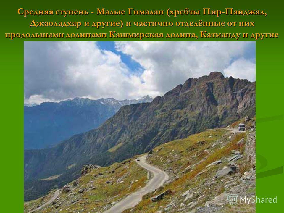 Средняя ступень - Малые Гималаи (хребты Пир-Панджал, Джаоладхар и другие) и частично отделённые от них продольными долинами Кашмирская долина, Катманду и другие