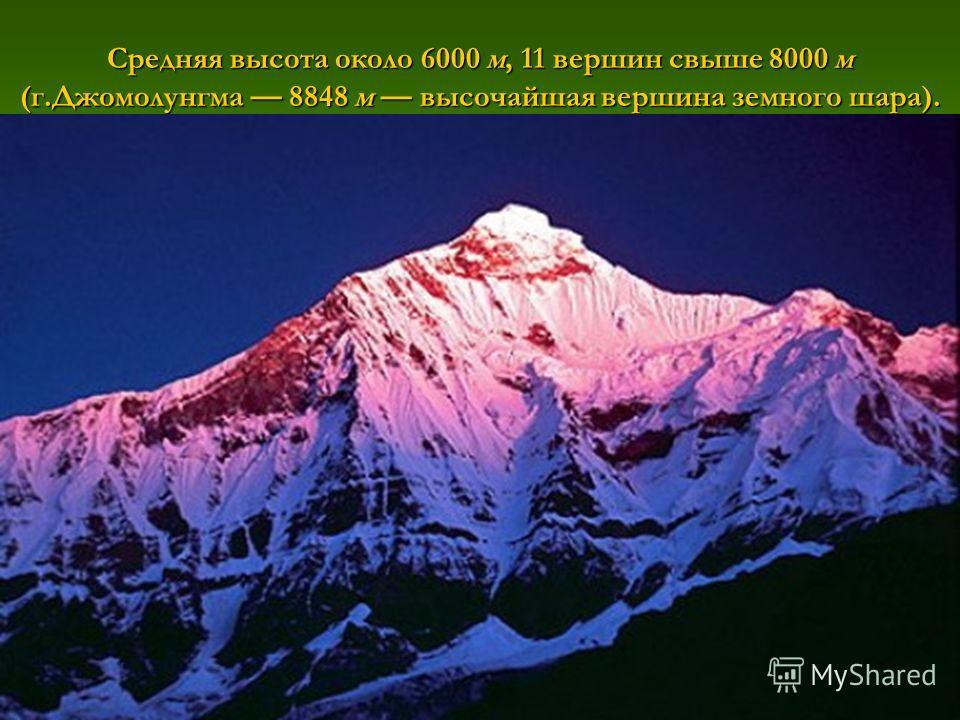 Средняя высота около 6000 м, 11 вершин свыше 8000 м (г.Джомолунгма 8848 м высочайшая вершина земного шара).