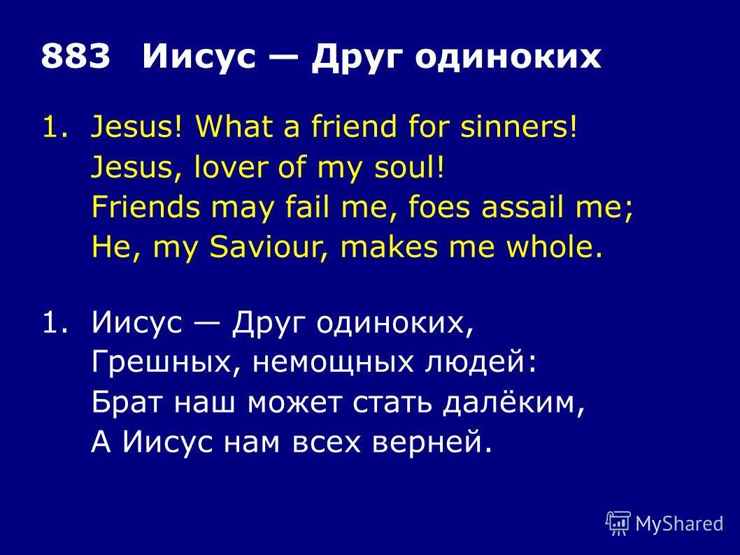 1.Jesus! What a friend for sinners! Jesus, lover of my soul! Friends may fail me, foes assail me; He, my Saviour, makes me whole. 883Иисус Друг одиноких 1. Иисус Друг одиноких, Грешных, немощных людей: Брат наш может стать далёким, А Иисус нам всех в