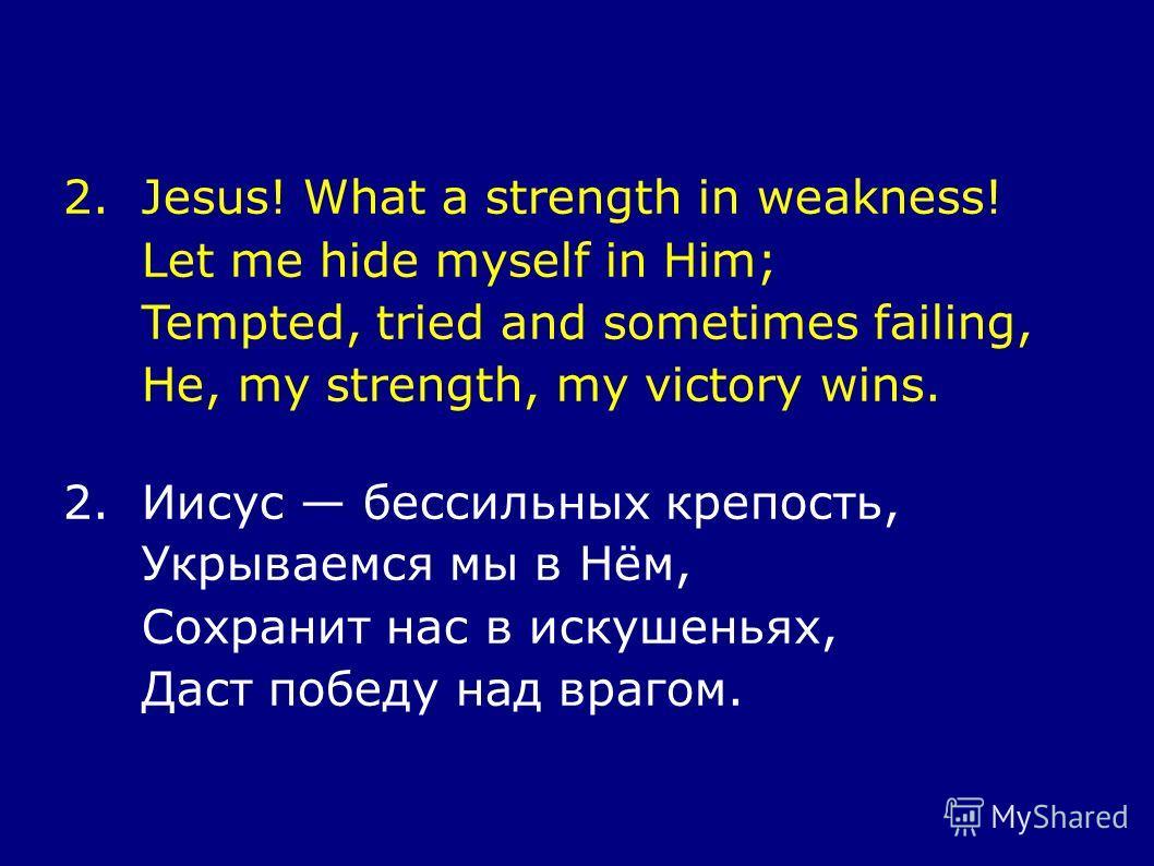 2.Jesus! What a strength in weakness! Let me hide myself in Him; Tempted, tried and sometimes failing, He, my strength, my victory wins. 2. Иисус бессильных крепость, Укрываемся мы в Нём, Сохранит нас в искушеньях, Даст победу над врагом.