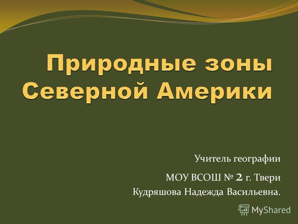 Учитель географии МОУ ВСОШ 2 г. Твери Кудряшова Надежда Васильевна.