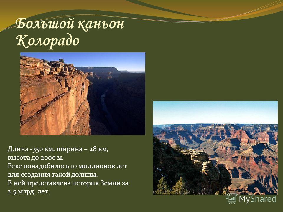 Большой каньон Колорадо Длина -350 км, ширина – 28 км, высота до 2000 м. Реке понадобилось 10 миллионов лет для создания такой долины. В ней представлена история Земли за 2,5 млрд. лет.
